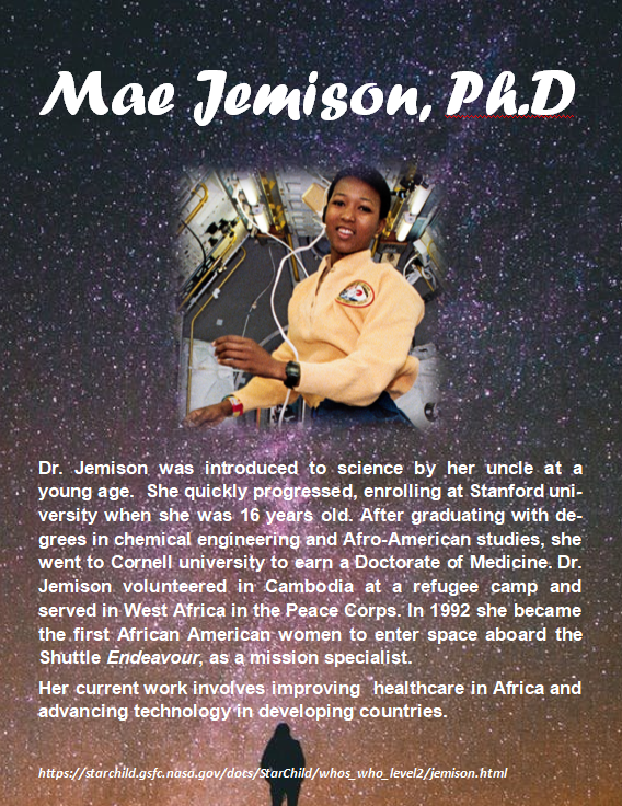 Mae Jemison, Ph.D. Dr. Jemison was introduced to science by her uncle at a young age.  She quickly progressed, enrolling at Stanford university when she was 16 years old. After graduating with degrees in chemical engineering and Afro-American studies, she went to Cornell university to earn a Doctorate of Medicine. Dr. Jemison volunteered in Cambodia at a refugee camp and served in West Africa in the Peace Corps. In 1992 she became the first African American women to enter space aboard the Shuttle Endeavour, as a mission specialist.  Her current work involves improving  healthcare in Africa and advancing technology in developing countries.
