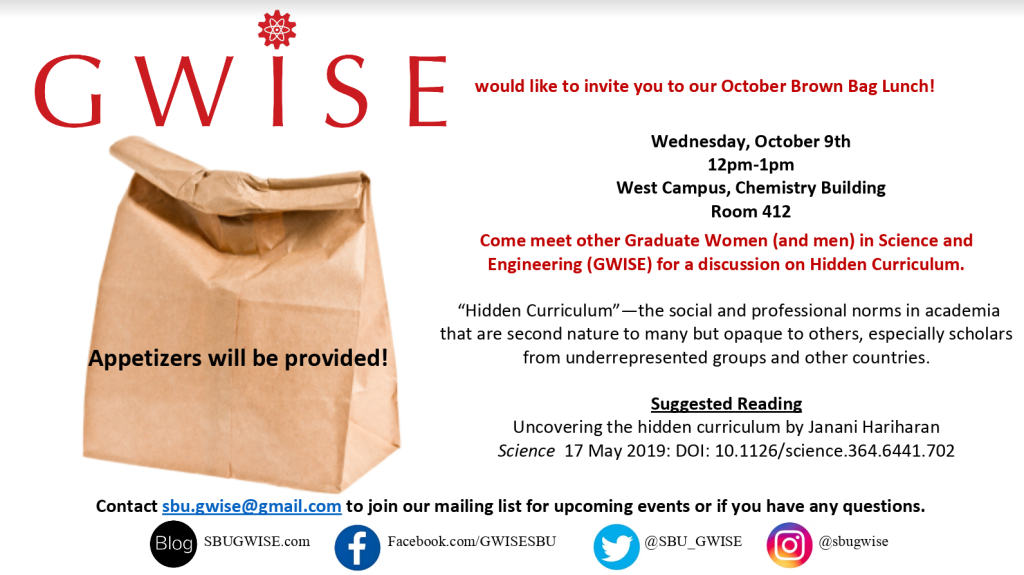GWISE would like to invite you to our October Brown Bag Lunch!  Wednesday October 9th 12-1pm West Campus, Chemistry Building Room 412  Come meet other Graduate women (and men) in Science and Engineering (GWISE) for a discussion on Hidden Curriculum  Hidden Curriculum: the social and professional norms in academia that are second nature to many but opaque to others, especially scholars from underrepresented groups and other countries  Suggested reading: Uncovering the hidden curriculum by Janani Hariharan   Appetizers will be provided!
