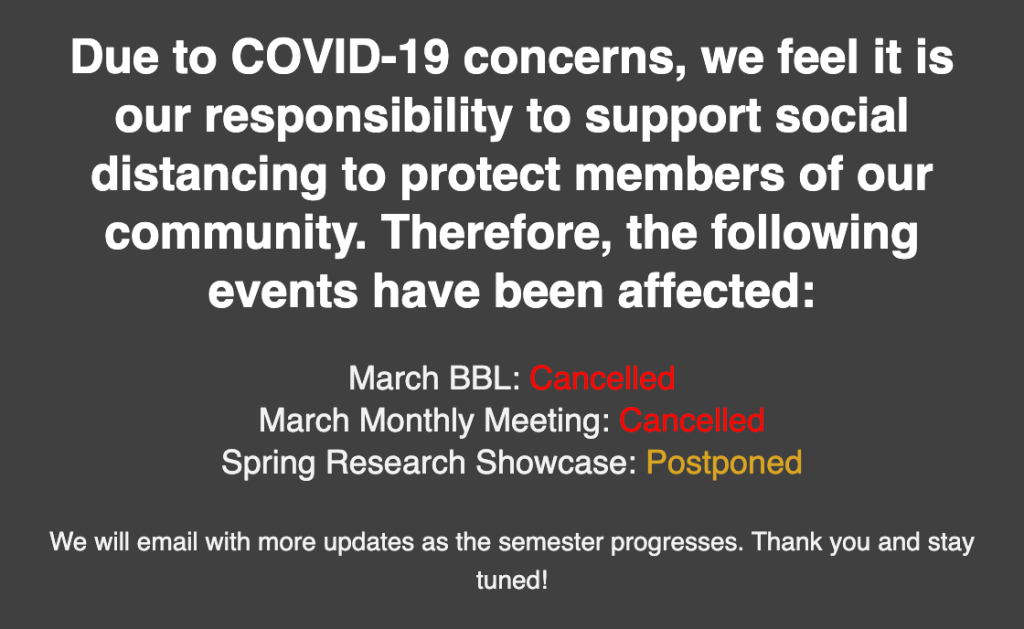 Due to COVID-19 concerns, we feel it is our responsibility to support social distancing to protect members of our community. Therefore we are cancelling our March brownbag lunch and our March monthly meeting. We are postponing our spring research showcase. We will email with more updates as the semester progresses