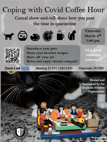 Coping with COVID coffee hour hosted by the Graduate Student Organization. Join the GSO to introduce your pets, share your favorite recipes, show off your art, or just relax with friends. All grad students welcome.